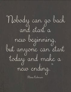 Nobody Back Start New Beginning Anyone Today Make Ending  For more quotes visit www.searchquotes.com