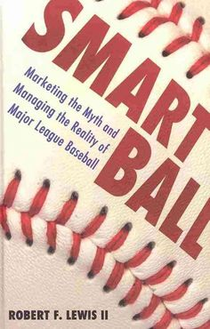 Smart ball: marketing the myth and managing the reality of major league baseball / Robert F. Lewis II