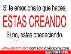 Si te emociona lo que haces, estas creando si no, estas obedeciendo www.visocym.com