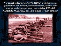 """""""I was just following orders"""" is NEVER a valid excuse for immoral behavior."""