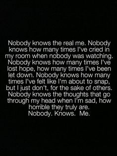 This is so true..Nobody knows the real me..Only I know what I think about, what I want, what I love..I have a dark side, I have a soft side..I can be really sweet, I can be really mean. I love rock && roll but I also love Classical music. Im unique..hard to figure out. It's just who I am :)