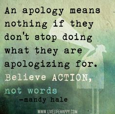 I really believe in this! An apology means nothing if they don't stop doing what they are apologizing for. Believe ACTION, not words. Great Quotes, Quotes To Live By, Inspirational Quotes, Awesome Quotes, Motivational, The Words, Believe, Quotable Quotes, Funny Quotes