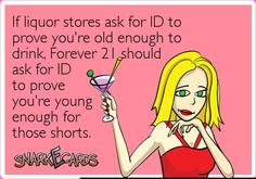 If liquor stores ask for ID to prove you're old enough to drink, Forever 21 should ask for ID to prove you're young enough for those shorts. | Snarkecards