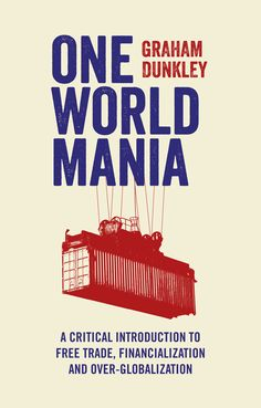 One world mania : a critical guide to free trade, financialization and over-globalization / Graham Dunkley