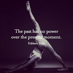 Ekhart Tolle - The past has no power over the present moment.