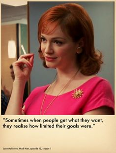 Mad Men | Joan Holloway | Joan Harris | Sometimes when people get what they want. they realize how limited their goals were.
