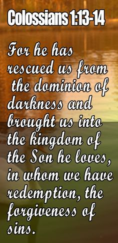 He rescued us from the power of darkness, and transferred us into the kingdom of the Son of his love . We have in him our redemption and the forgiveness of our sins. Christian Devotions, Christian Life, Scripture Verses, Bible Scriptures, Religious Quotes, Spiritual Quotes, Bible Quotes Forgiveness, Colossians 1, Philippians 4