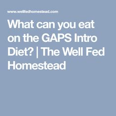 What can you eat on the GAPS Intro Diet?   The Well Fed Homestead
