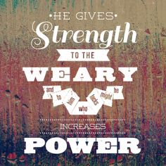 """""""He gives power to the weak, And to those who have no might He increases strength."""" Isaiah 40:29 NKJV"""