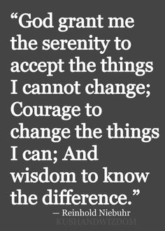 God grant me the serenity to accept the things I cannot change; Courage to change the things I can; And wisdom to know the difference