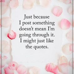 Just because I post something doesn't mean I'm going through it. I might just like the quotes.  #powerofpositvity