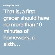 That is, a first grader should have no more than 10 minutes of homework, a sixth…