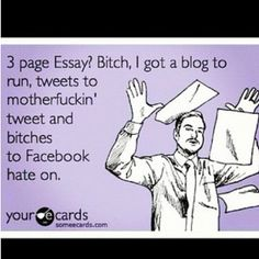 3 page essay? Bitch, I got a blog to run, tweets to motherfuckin' tweet and bitches to Facebook hate on.