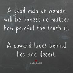 Coward Hides Behind Lies and Deceit A good man or woman will be honest no matter how painful the truth is. A coward hides behind lies and deceitA good man or woman will be honest no matter how painful the truth is. A coward hides behind lies and deceit Great Quotes, Quotes To Live By, Me Quotes, Inspirational Quotes, Coward Quotes, Truth Quotes, Weak Man Quotes, Truth And Lies Quotes, Good Men Quotes
