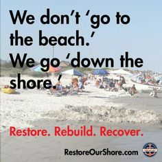 We don't go to the Beach.... We go down the Jersey Shore :-).. Restore, Rebuild, Recover.