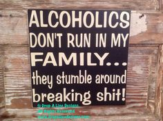 Alcoholics Don't Run In My Family. they Stumble Around Breaking Sh*t wood Sign 12x12 funny wine sign by DropALineDesigns on Etsy https://www.etsy.com/listing/206595118/alcoholics-dont-run-in-my-family-they