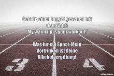 """Gerade einen Jogger gesehen mit dem Shirt: """"My warm up is your workout!"""" Was für ein Spast. Mein Vortrinken ist deine Alkoholvergiftung! ... gefunden auf https://www.istdaslustig.de/spruch/5199 #lustig #sprüche #fun #spass"""