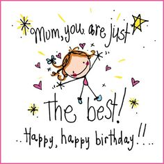 Mum you are just the best! Happy, happy birthday!