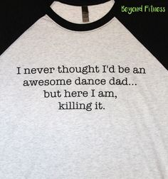 A personal favorite from my Etsy shop https://www.etsy.com/listing/266694939/dance-dad-or-dance-mom-raglan-shirt