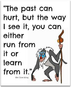 """""""The past can hurt, but the way I see it, you can either run from it or learn from it.""""  - Rafiki / The Lion King       (@ A girl and a glue gun)"""