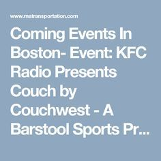 Coming Events In Boston-  Event: KFC Radio Presents Couch by Couchwest -  A Barstool Sports Production in Boston  Time & Date:  November 18, 2016  Friday   7:30 PM  Location:  Wilbur Theatre  246 Tremont Street Boston, Massachusetts 02116  Category:  Performing Arts  Looking for a cost-effective and a luxury car service to go to this event?  Hire Our Car Service Boston MA!