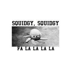 SQUIDGY SQUIDGY SQUIDGY, FA LA LA LA LA