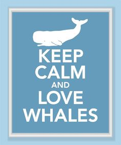 """I know the whole """"Keep Calm and..."""" thing is getting old, but not with whales!"""