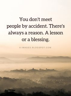 Quotes You don't meet people by accident. There's always a reason. A lesson or a blessing. Reason Quotes, Words Quotes, Me Quotes, Motivational Quotes, Inspirational Quotes, Sayings, Hurt Quotes, Funny Quotes, Mantra