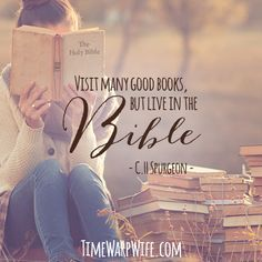 """Visit many good books, but live in the bible"" -C.H. Spurgeon"