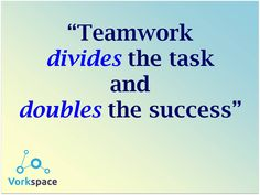 Teamwork DIVIDES the task, and DOUBLES the success :)