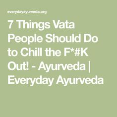 7 Things Vata People Should Do to Chill the F*#K Out! - Ayurveda | Everyday Ayurveda