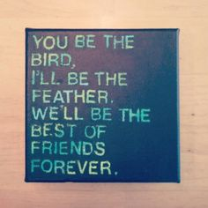 """""""you be the bird, i'll be the feather. we'll be the best of friends forever."""" Lyrics from the song """"That's What's Up"""" by Edward Sharpe and the Magnetic Zeros. #diy #canvas #quote"""