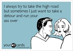 Funny Confession Ecard: I always try to take the high road but sometimes I just want to take a detour and run your ass over.