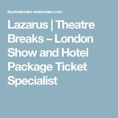 Lazarus | Theatre Breaks – London Show and Hotel Package Ticket Specialist