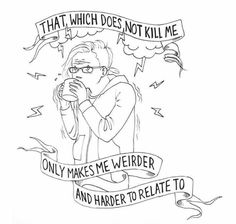 That which does not kill me only makes me weirder and harder to relate to.
