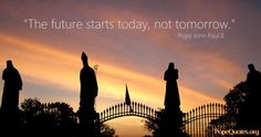 """The future starts today, not tomorrow."" -Pope John Paul II"