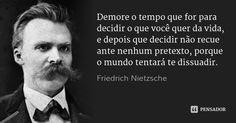 Demore o tempo que for para decidir o que você quer da vida, e depois que decidir não recue ante nenhum pretexto, porque o mundo tentará te dissuadir.... Frase de Friedrich Nietzsche.