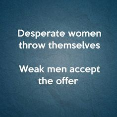 Desperate women throw themselves, weak men accept the offer. Great Quotes, Quotes To Live By, Me Quotes, Funny Quotes, Inspirational Quotes, Moment Quotes, Lady Quotes, Hurt Quotes, Random Quotes