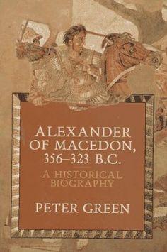 Alexander of Macedon 356-323 B.C.: A Historical Biography | Peter Green