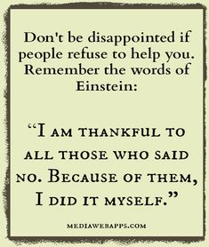 "Don`t be disappointed if people refuse to help you. Remember the words of Einstein: ""I am thankful to all those who said no. Because of them, I did it myself."" .... #Quote #Saying"