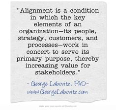 Alignment is a condition in which the key elements of an organization—its people, strategy, customers, and processes—work in concert to serve its primary purpose, thereby increasing value for stakeholders.