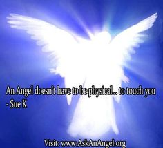 More inspirational quotes at www.twitter.com/AskAnAngel and www.AskAnAngel.org An Angel doesn't have to be physical... to touch you - Sue K