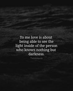 To me love is about  being able to see the light inside of the person who knows nothing but  darkness. . #thelatestquote #quotes