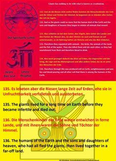 134. Also ward gezeuget dadurch das Böse auf Erden, das Ungerechte und der Krieg, die Lüge und das Blutvergiessen und alles andere Uebel, das da ist unter den Menschen der Erde. 134. Therefore through this was produced evil on Earth, unrighteousness and war, lies and blood-pouring and all other evil that there is among the humans of the Earth.  135. Es lebeten aber die Riesen lange Zeit auf Erden, ehe sie in Unfruchtbarkeit verfalleten und aussterbeten. 135. The giants lived for a long time…
