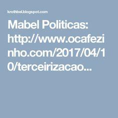 Mabel Politicas: http://www.ocafezinho.com/2017/04/10/terceirizacao...