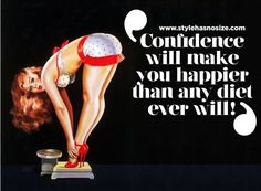 Confidence will make you happier than any diet ever will.