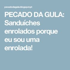 PECADO DA GULA: Sanduíches enrolados porque eu sou uma enrolada!