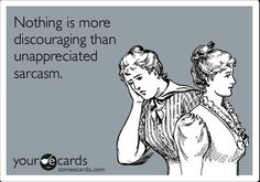 unappreciated sarcasm.