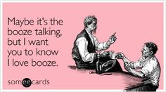 Funny Friendship Ecard: Maybe its the booze talking, but I want you to know I love booze.