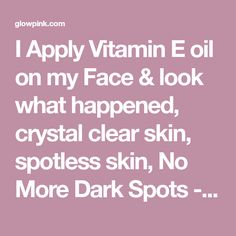 I Apply Vitamin E oil on my Face & look what happened, crystal clear skin, spotless skin, No More Dark Spots - Glowpink